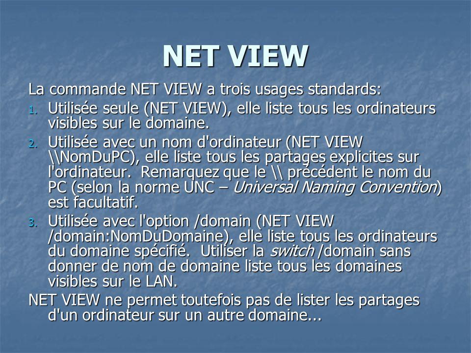 NET VIEW La commande NET VIEW a trois usages standards: 1. Utilisée seule (NET VIEW), elle liste tous les ordinateurs visibles sur le domaine. 2. Util