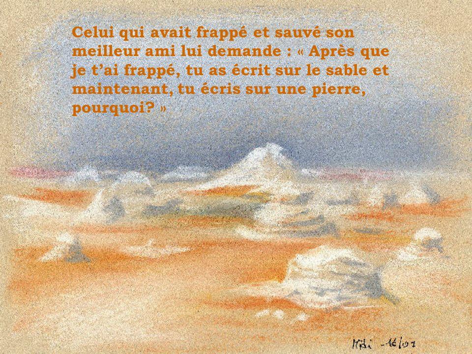 Celui qui avait frappé et sauvé son meilleur ami lui demande : « Après que je tai frappé, tu as écrit sur le sable et maintenant, tu écris sur une pie