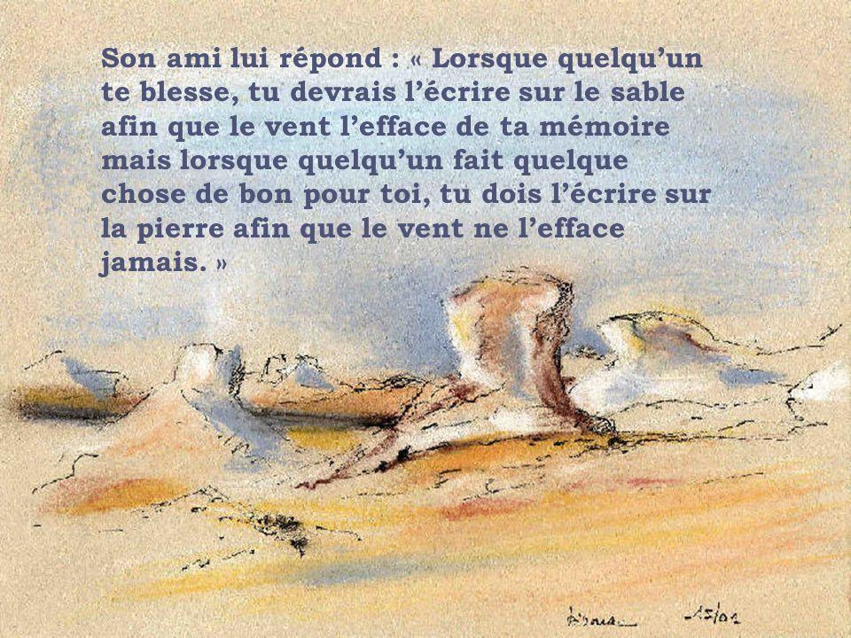 Son ami lui répond : « Lorsque quelquun te blesse, tu devrais lécrire sur le sable afin que le vent lefface de ta mémoire mais lorsque quelquun fait q