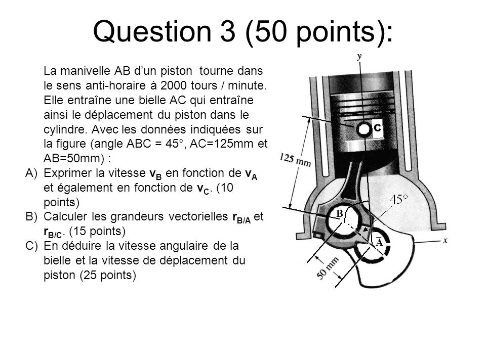 Question 3 (50 points): La manivelle AB dun piston tourne dans le sens anti-horaire à 2000 tours / minute. Elle entraîne une bielle AC qui entraîne ai