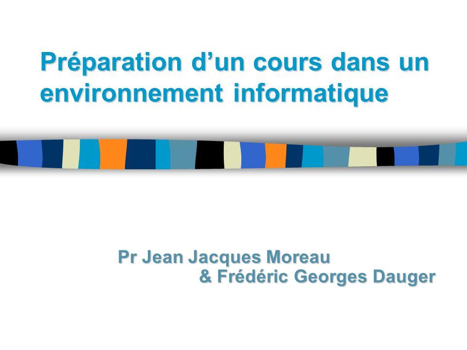 Préparation dun cours dans un environnement informatique Pr Jean Jacques Moreau & Frédéric Georges Dauger