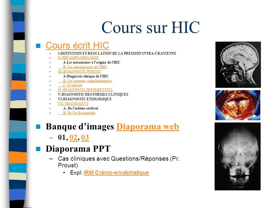 Cours sur HIC Cours écrit HIC –I-DEFINITION ET REGULATION DE LA PRESSION INTRA-CRANIENNE –II-PHYSIOPATHOLOGIEII-PHYSIOPATHOLOGIE –A-Les mécanismes à lorigine de lHIC –B- Les conséquences de lHICB- Les conséquences de lHIC –III-DIAGNOSTIC POSITIFIII-DIAGNOSTIC POSITIF –A-Diagnostic clinique de lHIC –B- Les examens complémentairesB- Les examens complémentaires –C- EvolutionC- Evolution –IV-DIAGNOSTIC DIFFERENTIELIV-DIAGNOSTIC DIFFERENTIEL –V-DIAGNOSTIC DES FORMES CLINIQUES –VI-DIAGNOSTIC ETIOLOGIQUE –VII-TRAITEMENTVII-TRAITEMENT –A- De lœdème cérébral –B- De lhydrocéphalieB- De lhydrocéphalie Banque dimages Diaporama webDiaporama web –01, 02, 030203 Diaporama PPT –Cas cliniques avec Questions/Réponses (Pr.