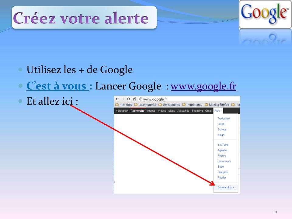 Utilisez les + de Google Cest à vous : Lancer Google : www.google.frwww.google.fr Et allez ici : 11