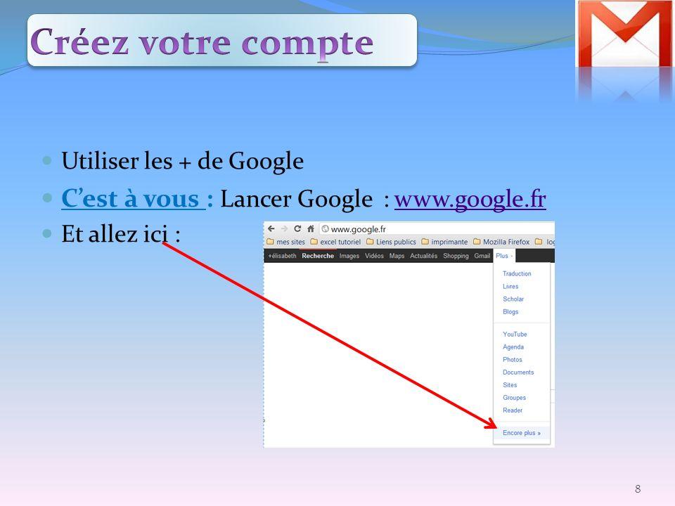 Utiliser les + de Google Cest à vous : Lancer Google : www.google.frwww.google.fr Et allez ici : 8