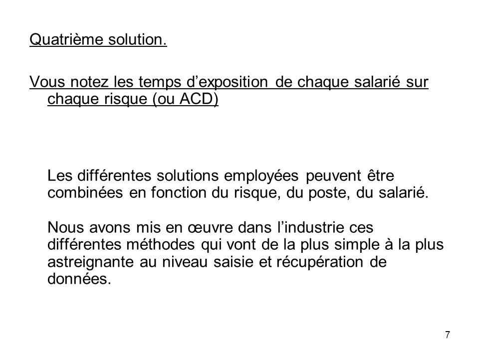7 Quatrième solution. Vous notez les temps dexposition de chaque salarié sur chaque risque (ou ACD) Les différentes solutions employées peuvent être c