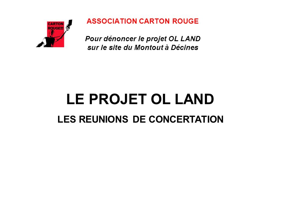ASSOCIATION CARTON ROUGE Pour dénoncer le projet OL LAND sur le site du Montout à Décines Ces réunions nétaient absolument pas faites pour concerter mais pour faire la propagande du projet.