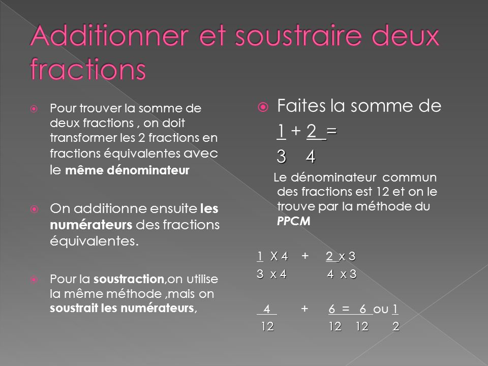 Pour trouver la somme de deux fractions, on doit transformer les 2 fractions en fractions équivalentes avec le même dénominateur On additionne ensuite les numérateurs des fractions équivalentes.