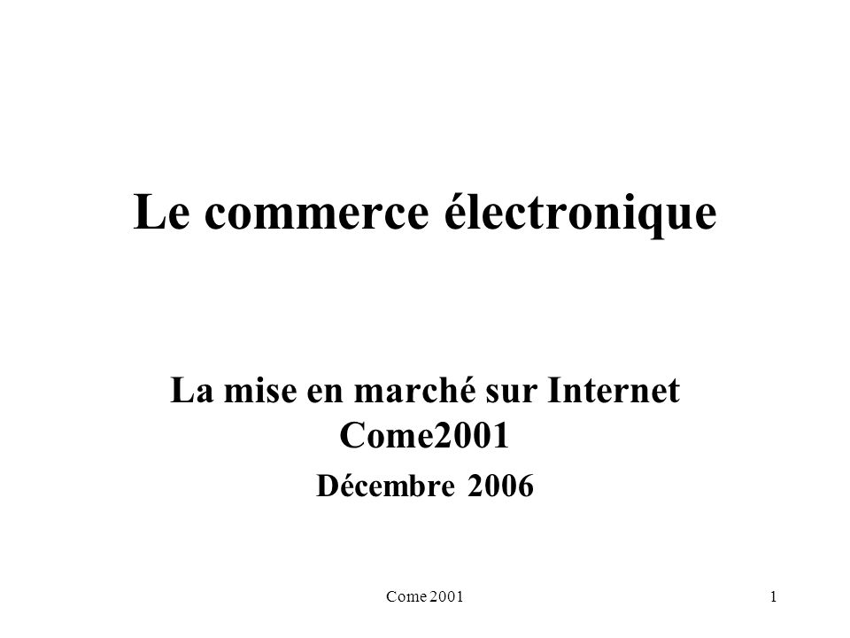 Come 20011 Le commerce électronique La mise en marché sur Internet Come2001 Décembre 2006