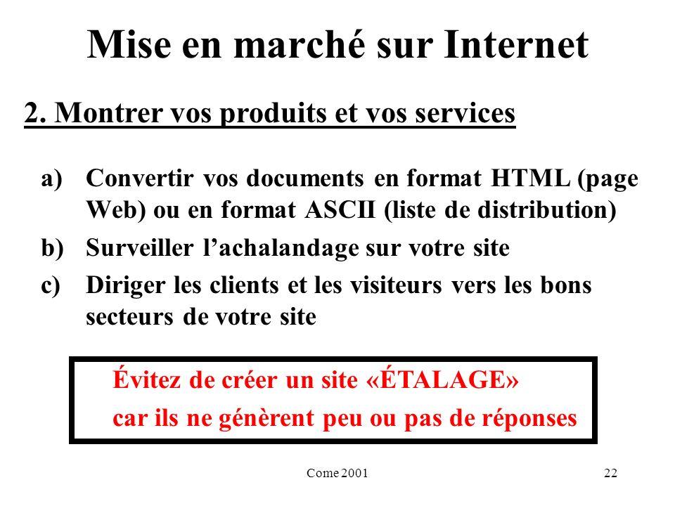 Come 200122 Mise en marché sur Internet a)Convertir vos documents en format HTML (page Web) ou en format ASCII (liste de distribution) b)Surveiller lachalandage sur votre site c)Diriger les clients et les visiteurs vers les bons secteurs de votre site Évitez de créer un site «ÉTALAGE» car ils ne génèrent peu ou pas de réponses 2.