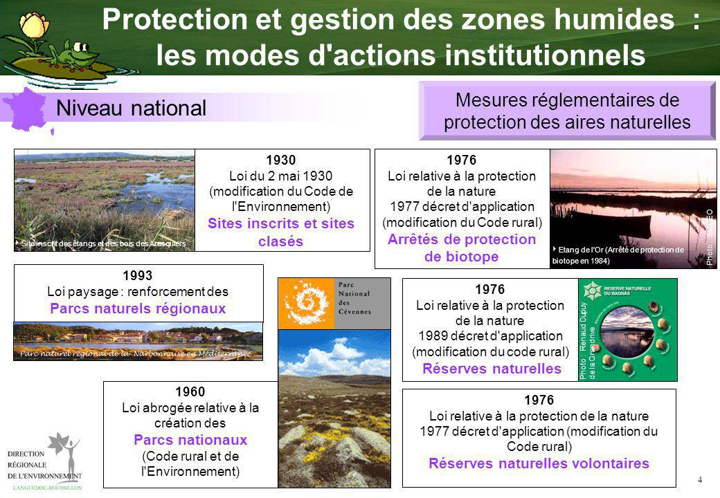 4 1976 Loi relative à la protection de la nature 1977 décret d application (modification du Code rural) Réserves naturelles volontaires 1930 Loi du 2 mai 1930 (modification du Code de l Environnement) Sites inscrits et sites clasés Site inscrit des étangs et des bois des Aresquiers 1960 Loi abrogée relative à la création des Parcs nationaux (Code rural et de l Environnement) 1976 Loi relative à la protection de la nature 1989 décret d application (modification du code rural) Réserves naturelles Photo : Renaud Dupuy de la Grandrive 1993 Loi paysage : renforcement des Parcs naturels régionaux 1976 Loi relative à la protection de la nature 1977 décret d application (modification du Code rural) Arrêtés de protection de biotope Photo : SMGEO Etang de l Or (Arrêté de protection de biotope en 1984) Mesures réglementaires de protection des aires naturelles Niveau national Protection et gestion des zones humides : les modes d actions institutionnels