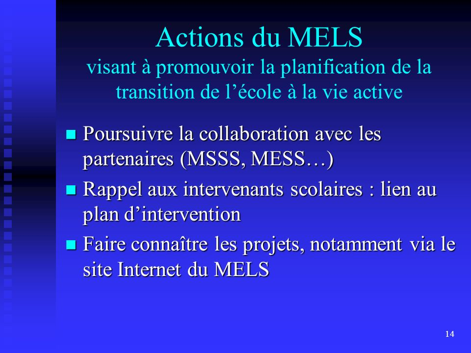 14 Actions du MELS visant à promouvoir la planification de la transition de lécole à la vie active Poursuivre la collaboration avec les partenaires (MSSS, MESS…) Poursuivre la collaboration avec les partenaires (MSSS, MESS…) Rappel aux intervenants scolaires : lien au plan dintervention Rappel aux intervenants scolaires : lien au plan dintervention Faire connaître les projets, notamment via le site Internet du MELS Faire connaître les projets, notamment via le site Internet du MELS