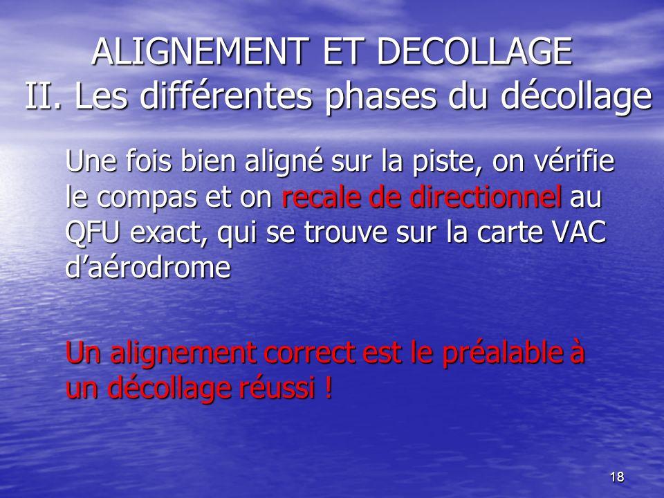 18 ALIGNEMENT ET DECOLLAGE II. Les différentes phases du décollage Une fois bien aligné sur la piste, on vérifie le compas et on recale de directionne