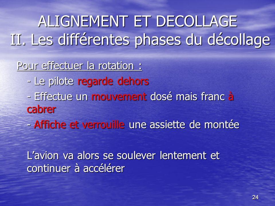 24 ALIGNEMENT ET DECOLLAGE II. Les différentes phases du décollage Pour effectuer la rotation : - Le pilote regarde dehors - Effectue un mouvement dos
