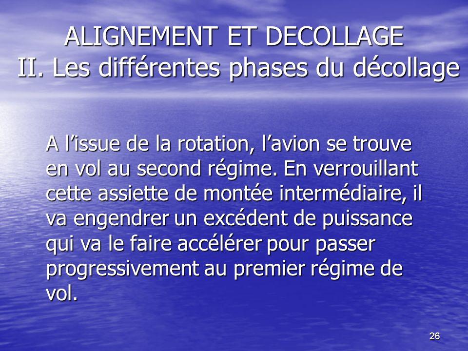 26 ALIGNEMENT ET DECOLLAGE II. Les différentes phases du décollage A lissue de la rotation, lavion se trouve en vol au second régime. En verrouillant