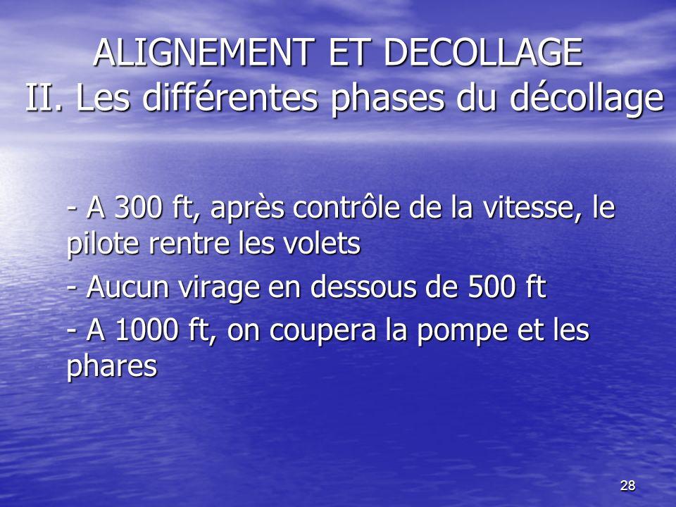 28 ALIGNEMENT ET DECOLLAGE II. Les différentes phases du décollage - A 300 ft, après contrôle de la vitesse, le pilote rentre les volets - Aucun virag