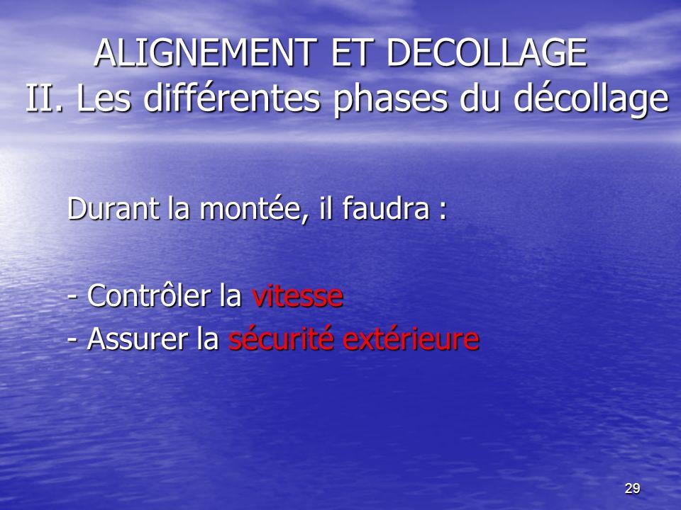29 ALIGNEMENT ET DECOLLAGE II. Les différentes phases du décollage Durant la montée, il faudra : - Contrôler la vitesse - Assurer la sécurité extérieu