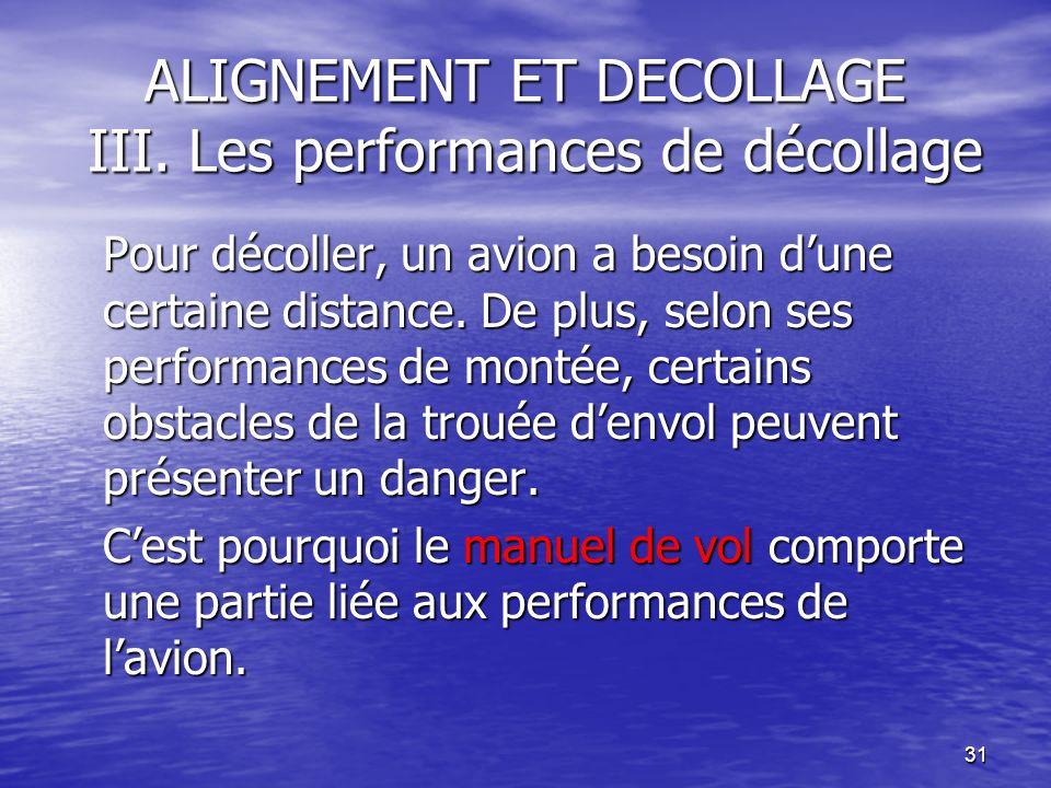 31 ALIGNEMENT ET DECOLLAGE III. Les performances de décollage Pour décoller, un avion a besoin dune certaine distance. De plus, selon ses performances