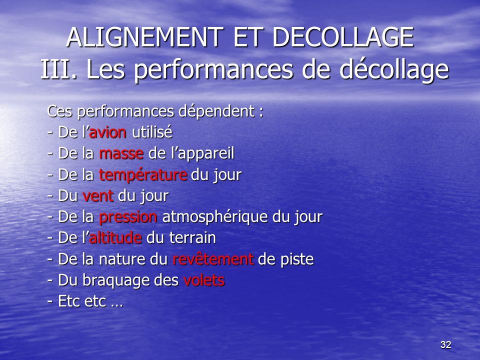 32 ALIGNEMENT ET DECOLLAGE III. Les performances de décollage Ces performances dépendent : - De lavion utilisé - De la masse de lappareil - De la temp