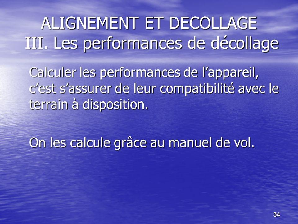 34 ALIGNEMENT ET DECOLLAGE III. Les performances de décollage Calculer les performances de lappareil, cest sassurer de leur compatibilité avec le terr
