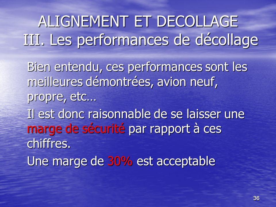 36 ALIGNEMENT ET DECOLLAGE III. Les performances de décollage Bien entendu, ces performances sont les meilleures démontrées, avion neuf, propre, etc…