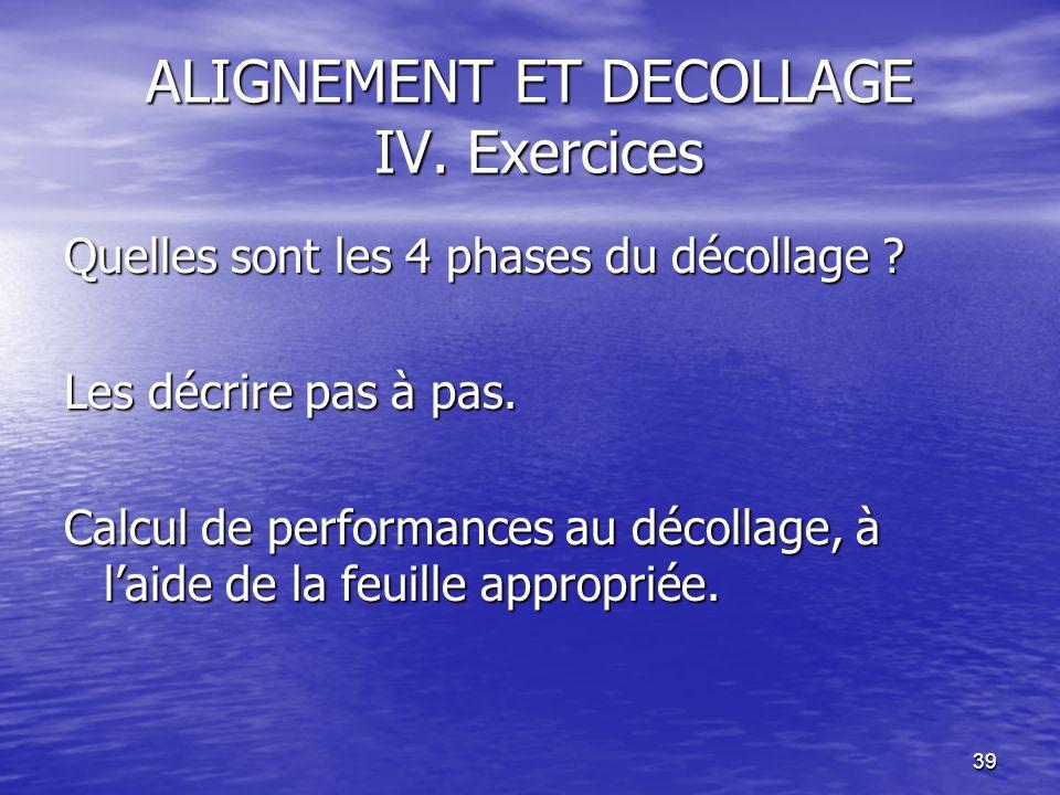 39 ALIGNEMENT ET DECOLLAGE IV. Exercices Quelles sont les 4 phases du décollage ? Les décrire pas à pas. Calcul de performances au décollage, à laide