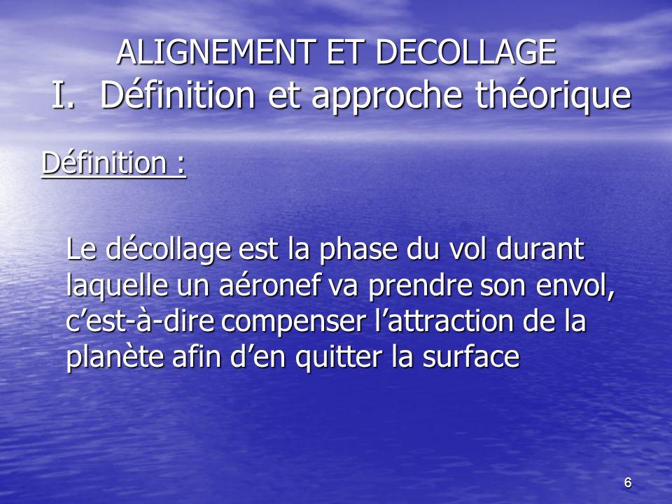 6 ALIGNEMENT ET DECOLLAGE I. Définition et approche théorique Définition : Le décollage est la phase du vol durant laquelle un aéronef va prendre son