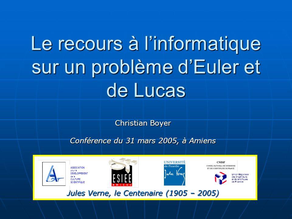 Le recours à linformatique sur un problème dEuler et de Lucas Christian Boyer Conférence du 31 mars 2005, à Amiens Jules Verne, le Centenaire (1905 – 2005) ASSOCIATION pour le DEVELOPPEMENT de la CULTURE SCIENTIFIQUE Union Régionale des Ingénieurs et Scientifiques de Picardie
