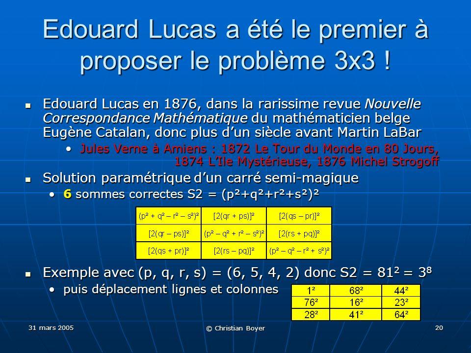 31 mars 2005 © Christian Boyer 19 Premières solutions avec des cubes 3x3 prouvé impossible (Rappel : x 3 + y 3 = 2z 3 impossible avec xyz) 3x3 prouvé impossible (Rappel : x 3 + y 3 = 2z 3 impossible avec xyz) 4x4 première solution… hmmm… S3 = 0… 4x4 première solution… hmmm… S3 = 0… 5x5 première solution… hmmm… S3 = 0… 5x5 première solution… hmmm… S3 = 0… x est « distinct » de –x, et x 3 + (-x) 3 = 0