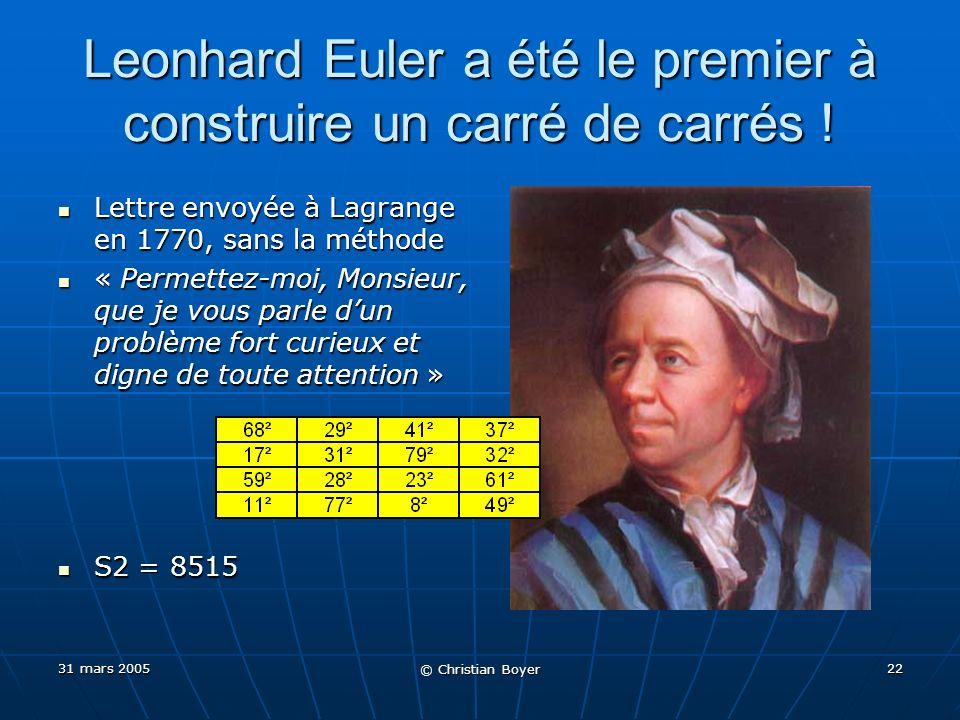 31 mars 2005 © Christian Boyer 21 Plus petit carré possible avec la méthode de Lucas Avec 6 sommes Avec 6 sommes (p, q, r, s) = (1, 2, 4, 6)(p, q, r, s) = (1, 2, 4, 6) S2 = (1²+2²+4²+6²)² = 57²S2 = (1²+2²+4²+6²)² = 57² Avec 8 sommes, Lucas prouve mathématiquement que sa méthode ne le permet pas Avec 8 sommes, Lucas prouve mathématiquement que sa méthode ne le permet pas Mais avec 7 sommes, Lucas navait pas vu que sa méthode le permettait Mais avec 7 sommes, Lucas navait pas vu que sa méthode le permettait (p, q, r, s) = (1, 3, 4, 11), on retrouve exactement le carré de Sallows et Schweitzer !(p, q, r, s) = (1, 3, 4, 11), on retrouve exactement le carré de Sallows et Schweitzer .