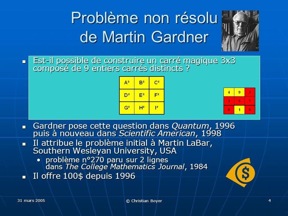 31 mars 2005 © Christian Boyer 14 Mes propres recherches de 2004 - 2005 Cas 3x3 : hélas aucune avancée Cas 3x3 : hélas aucune avancée Cas 4x4 : premières solutions paramétriques simples Cas 4x4 : premières solutions paramétriques simples Cas 5x5 : première solution connue Cas 5x5 : première solution connue Premières solutions avec des nombres premiers (^²) Premières solutions avec des nombres premiers (^²) Premières solutions avec des cubes Premières solutions avec des cubes Découverte que Euler, puis Lucas avaient déjà travaillé sur le sujet (donc bien avant LaBar et Gardner) Découverte que Euler, puis Lucas avaient déjà travaillé sur le sujet (donc bien avant LaBar et Gardner) = Publication en 2005 dun article dans The Mathematical Intelligencer = Publication en 2005 dun article dans The Mathematical Intelligencer