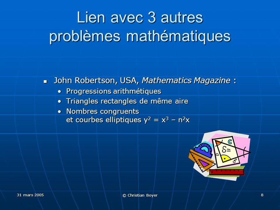 31 mars 2005 © Christian Boyer 7 Solution proche avec les 8 sommes OK pour les 8 sommes (3 lignes, 3 colonnes, 2 diagonales), mais… 7 entiers carrés sur 9 OK pour les 8 sommes (3 lignes, 3 colonnes, 2 diagonales), mais… 7 entiers carrés sur 9 S2 = 3 Centre = 3 425² = 541 875S2 = 3 Centre = 3 425² = 541 875 Par informatique, et indépendamment Par informatique, et indépendamment 1997 : Lee Sallows, Université de Nijmegen, Pays-Bas1997 : Lee Sallows, Université de Nijmegen, Pays-Bas 1997 : Andrew Bremner, Arizona State University, USA1997 : Andrew Bremner, Arizona State University, USA Seule solution connue de ce type Seule solution connue de ce type