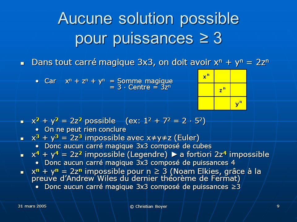 31 mars 2005 © Christian Boyer 9 Aucune solution possible pour puissances 3 Dans tout carré magique 3x3, on doit avoir x n + y n = 2z n Dans tout carré magique 3x3, on doit avoir x n + y n = 2z n Car x n + z n + y n = Somme magique = 3 Centre = 3z nCar x n + z n + y n = Somme magique = 3 Centre = 3z n x 2 + y 2 = 2z 2 possible (ex: 1 2 + 7 2 = 2 5 2 ) x 2 + y 2 = 2z 2 possible (ex: 1 2 + 7 2 = 2 5 2 ) On ne peut rien conclureOn ne peut rien conclure x 3 + y 3 = 2z 3 impossible avec xyz (Euler) x 3 + y 3 = 2z 3 impossible avec xyz (Euler) Donc aucun carré magique 3x3 composé de cubesDonc aucun carré magique 3x3 composé de cubes x 4 + y 4 = 2z 2 impossible (Legendre) a fortiori 2z 4 impossible x 4 + y 4 = 2z 2 impossible (Legendre) a fortiori 2z 4 impossible Donc aucun carré magique 3x3 composé de puissances 4Donc aucun carré magique 3x3 composé de puissances 4 x n + y n = 2z n impossible pour n 3 (Noam Elkies, grâce à la preuve dAndrew Wiles du dernier théorème de Fermat) x n + y n = 2z n impossible pour n 3 (Noam Elkies, grâce à la preuve dAndrew Wiles du dernier théorème de Fermat) Donc aucun carré magique 3x3 composé de puissances 3Donc aucun carré magique 3x3 composé de puissances 3