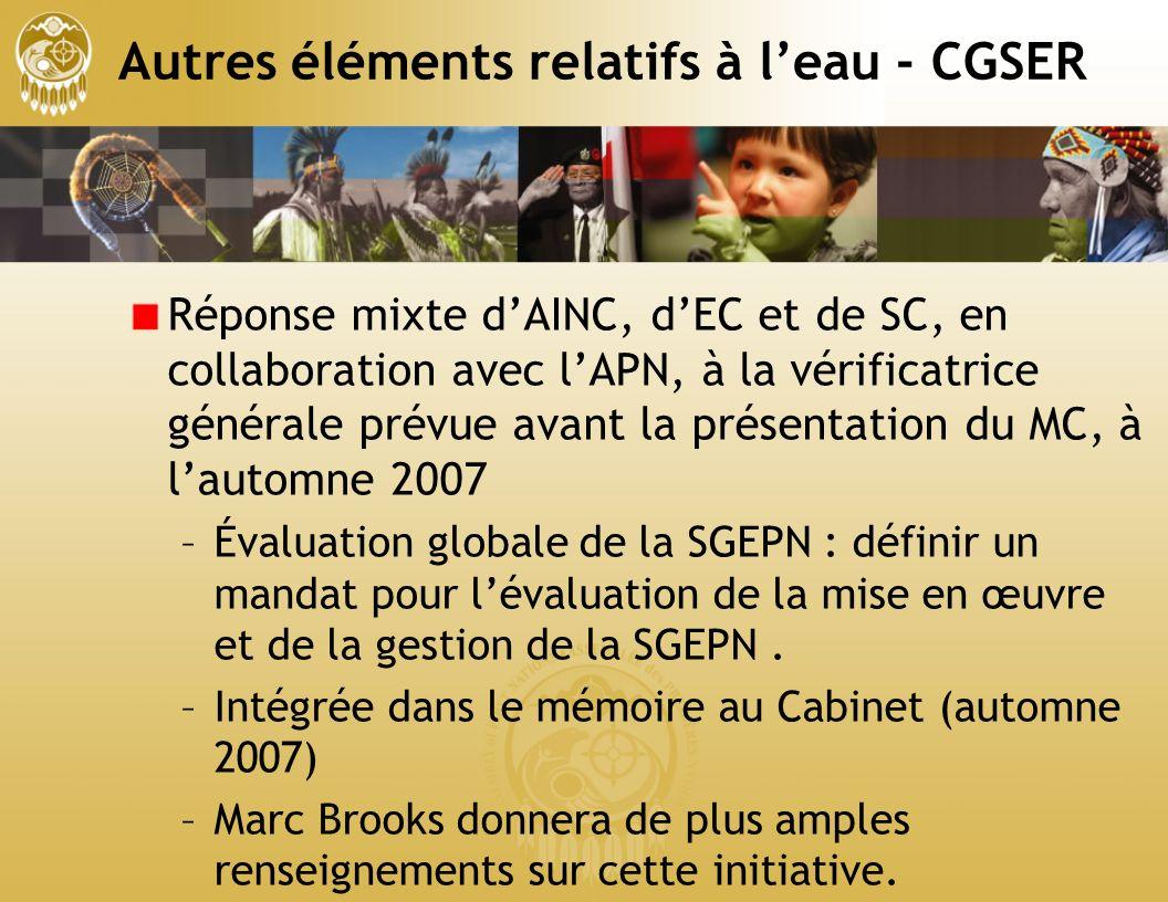 Autres éléments relatifs à leau - CGSER Réponse mixte dAINC, dEC et de SC, en collaboration avec lAPN, à la vérificatrice générale prévue avant la présentation du MC, à lautomne 2007 –Évaluation globale de la SGEPN : définir un mandat pour lévaluation de la mise en œuvre et de la gestion de la SGEPN.