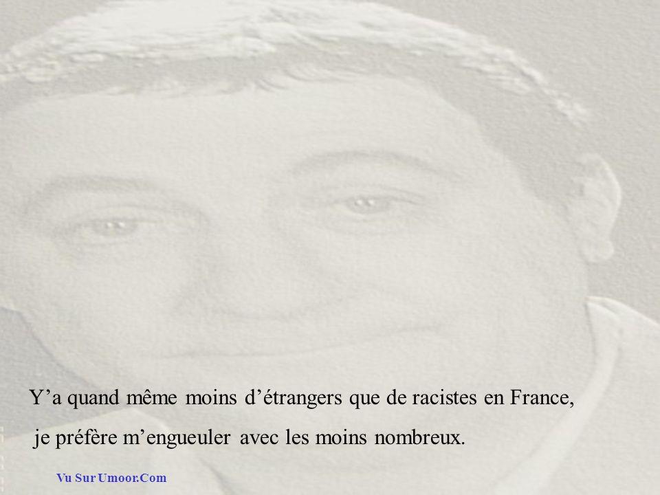 Vu Sur Umoor.Com Ya quand même moins détrangers que de racistes en France, je préfère mengueuler avec les moins nombreux.
