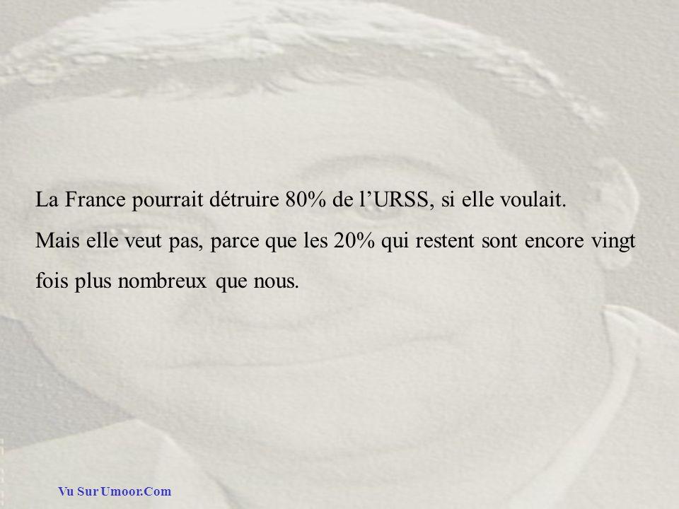 Vu Sur Umoor.Com La France pourrait détruire 80% de lURSS, si elle voulait. Mais elle veut pas, parce que les 20% qui restent sont encore vingt fois p