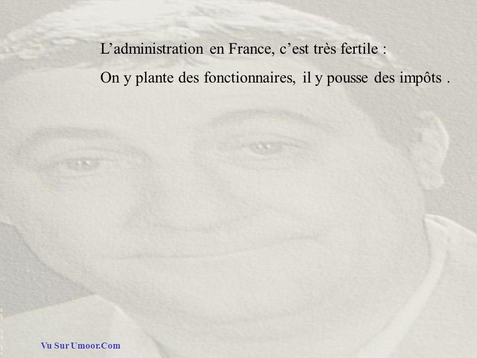 Vu Sur Umoor.Com Ladministration en France, cest très fertile : On y plante des fonctionnaires, il y pousse des impôts.