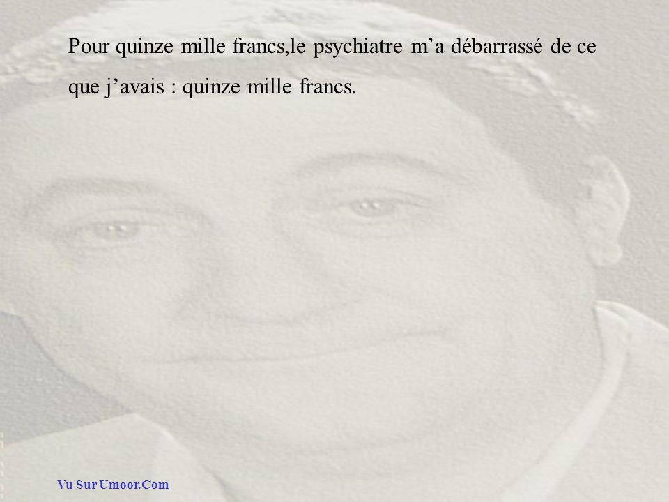 Vu Sur Umoor.Com Pour quinze mille francs,le psychiatre ma débarrassé de ce que javais : quinze mille francs.