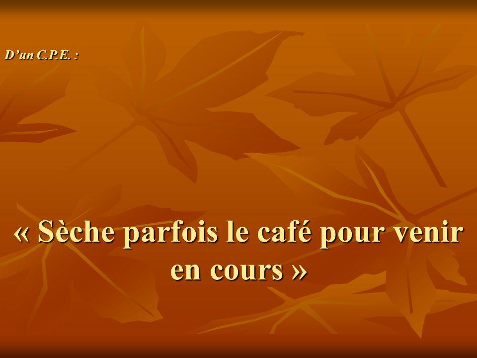 « Sèche parfois le café pour venir en cours » Dun C.P.E. :