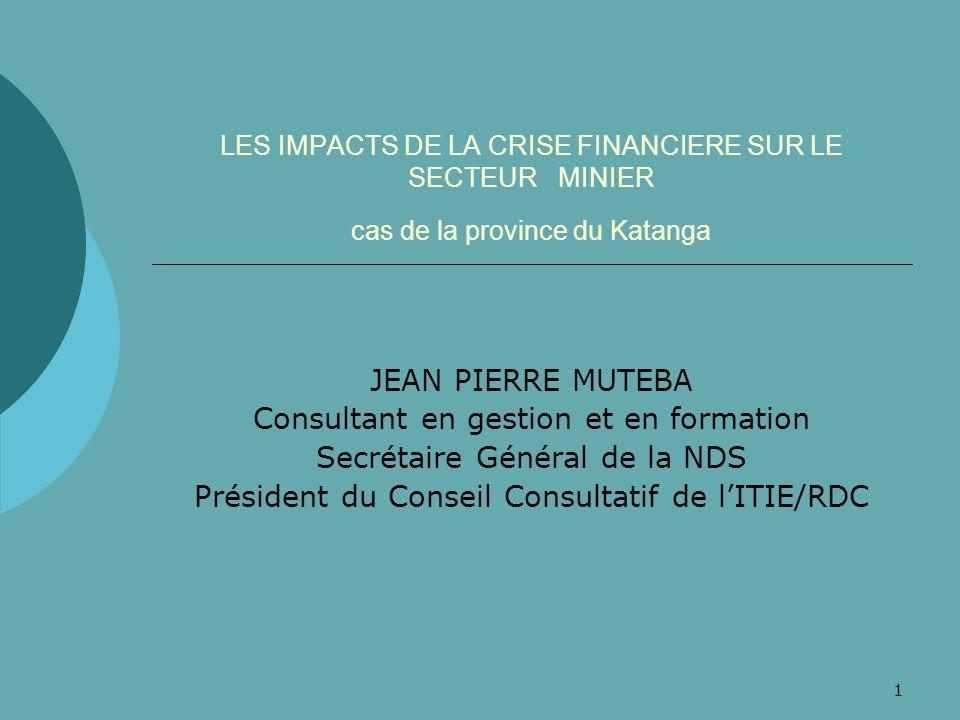 1 LES IMPACTS DE LA CRISE FINANCIERE SUR LE SECTEUR MINIER cas de la province du Katanga JEAN PIERRE MUTEBA Consultant en gestion et en formation Secr