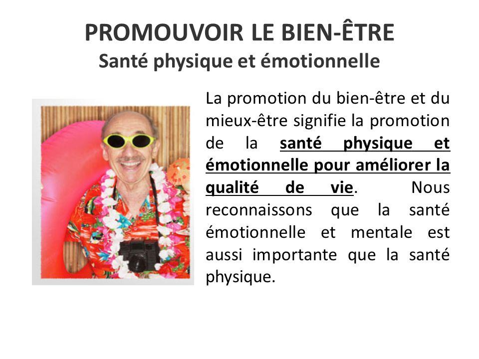 PROMOUVOIR LE BIEN-ÊTRE Santé physique et émotionnelle La promotion du bien-être et du mieux-être signifie la promotion de la santé physique et émotionnelle pour améliorer la qualité de vie.