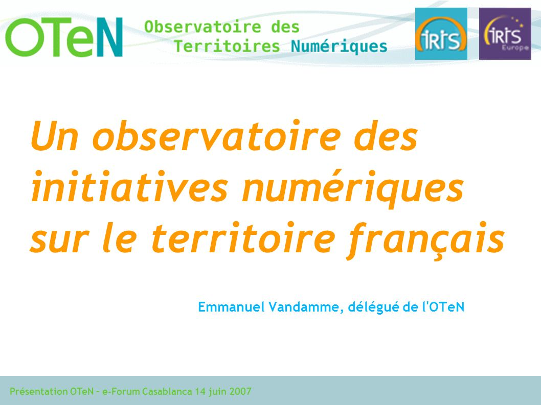 Présentation OTeN – e-Forum Casablanca 14 juin 2007 Un observatoire des initiatives numériques sur le territoire français Emmanuel Vandamme, délégué de l OTeN