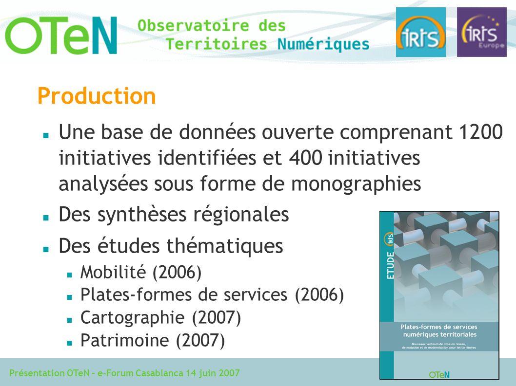 Présentation OTeN – e-Forum Casablanca 14 juin 2007 Production Une base de données ouverte comprenant 1200 initiatives identifiées et 400 initiatives analysées sous forme de monographies Des synthèses régionales Des études thématiques Mobilité (2006) Plates-formes de services (2006) Cartographie (2007) Patrimoine (2007)
