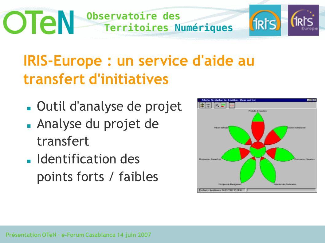 Présentation OTeN – e-Forum Casablanca 14 juin 2007 IRIS-Europe : un service d aide au transfert d initiatives Outil d analyse de projet Analyse du projet de transfert Identification des points forts / faibles