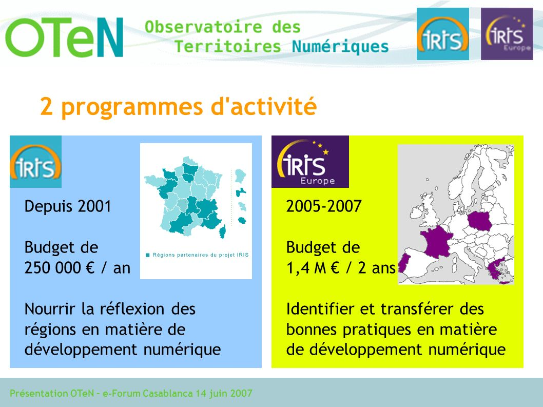 Présentation OTeN – e-Forum Casablanca 14 juin 2007 2 programmes d activité Depuis 2001 Budget de 250 000 / an Nourrir la réflexion des régions en matière de développement numérique 2005-2007 Budget de 1,4 M / 2 ans Identifier et transférer des bonnes pratiques en matière de développement numérique