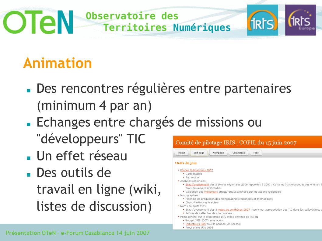 Présentation OTeN – e-Forum Casablanca 14 juin 2007 Animation Des rencontres régulières entre partenaires (minimum 4 par an) Echanges entre chargés de missions ou développeurs TIC Un effet réseau Des outils de travail en ligne (wiki, listes de discussion)