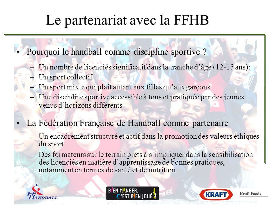 Le partenariat avec la FFHB Pourquoi le handball comme discipline sportive ? –Un nombre de licenciés significatif dans la tranche dâge (12-15 ans); –U