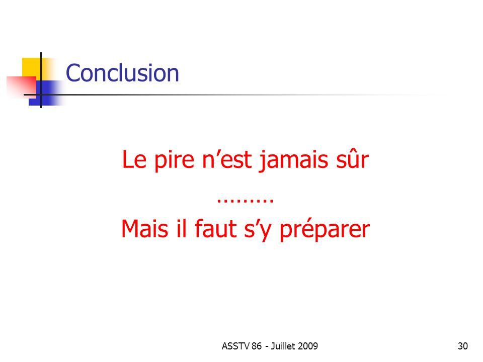 Conclusion Le pire nest jamais sûr ……… Mais il faut sy préparer 30ASSTV 86 - Juillet 2009
