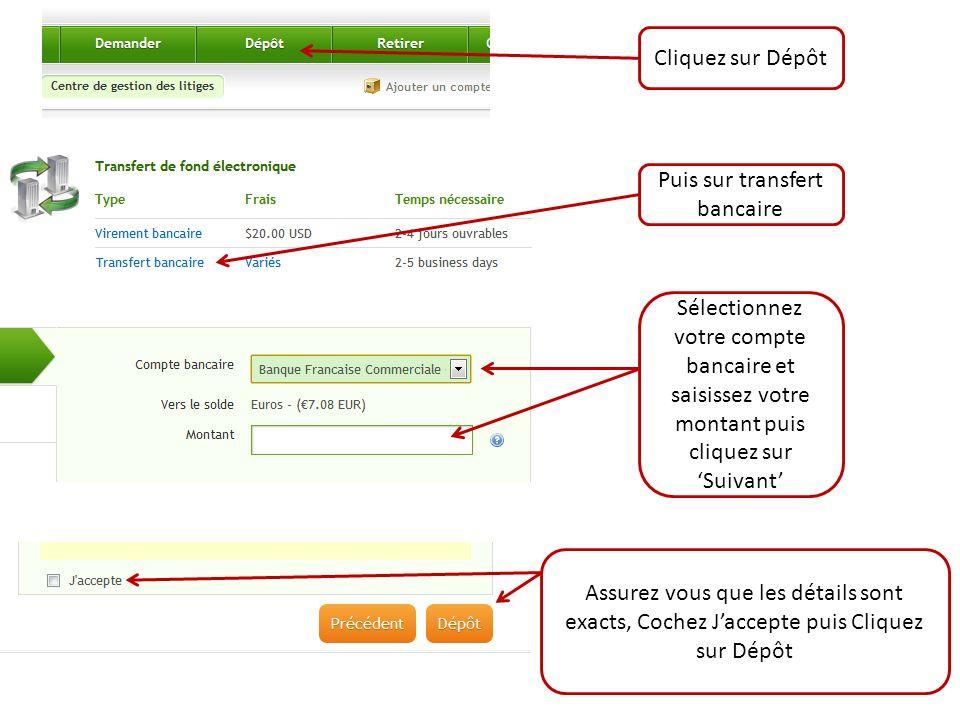 Cliquez sur Dépôt Puis sur transfert bancaire Sélectionnez votre compte bancaire et saisissez votre montant puis cliquez sur Suivant Assurez vous que les détails sont exacts, Cochez Jaccepte puis Cliquez sur Dépôt