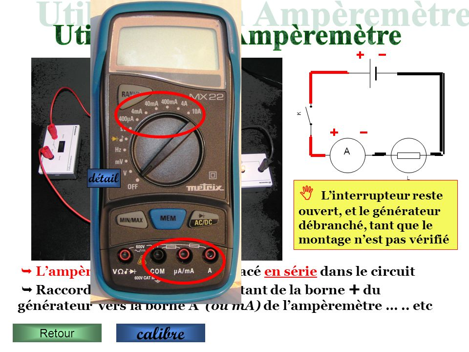 L A K Lampèremètre est toujours placé en série dans le circuit Raccorder les appareils en partant de la borne du générateur vers la borne A (ou mA) de