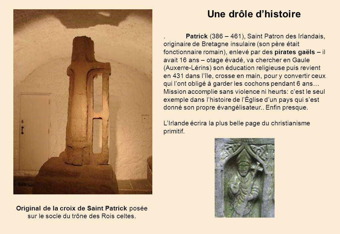 Patrick (386 – 461), Saint Patron des Irlandais, originaire de Bretagne insulaire (son père était fonctionnaire romain), enlevé par des pirates gaëls – il avait 16 ans – otage évadé, va chercher en Gaule (Auxerre-Lérins) son éducation religieuse puis revient en 431 dans lîle, crosse en main, pour y convertir ceux qui lont obligé à garder les cochons pendant 6 ans… Mission accomplie sans violence ni heurts: cest le seul exemple dans lhistoire de lÉglise dun pays qui sest donné son propre évangélisateur..
